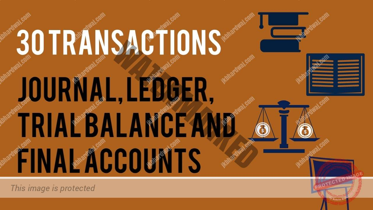 30 transactions with their Journal Entries, Ledger, Trial balance and Final Accounts