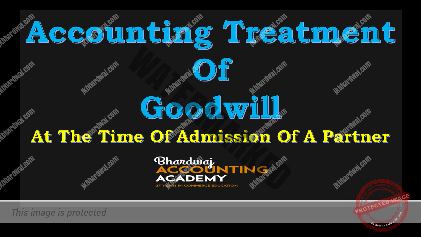 ACCOUNTING TREATMENT OF GOODWILL AT THE TIME OF ADMISSION OF A NEW PARTNER
