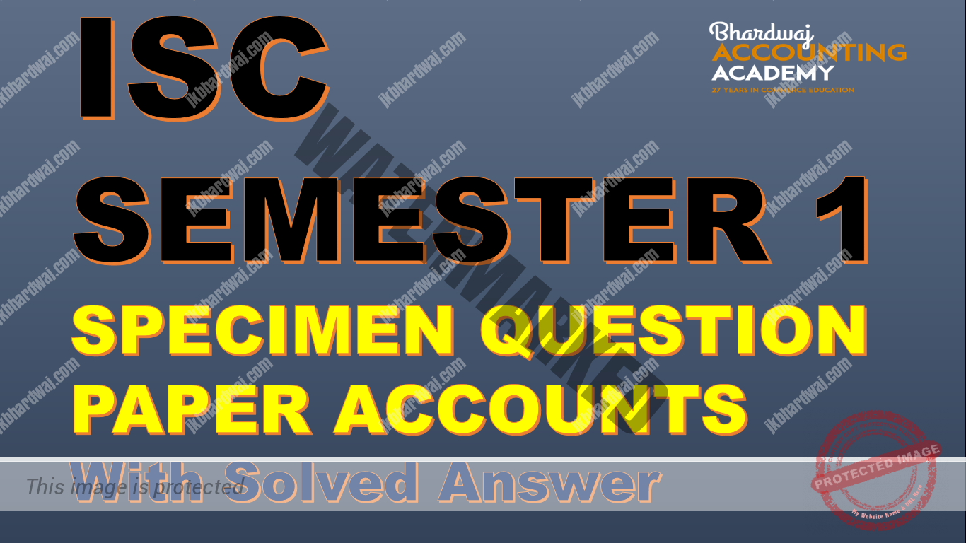 ISC SEMESTER 1 EXAMINATION SPECIMEN QUESTION PAPER ACCOUNTS WITH SOLVED ANSWER