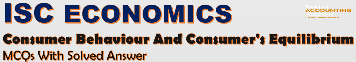 ISC Economics Consumer Behaviour and Consumer's Equilibrium MCQs With Solved Answer